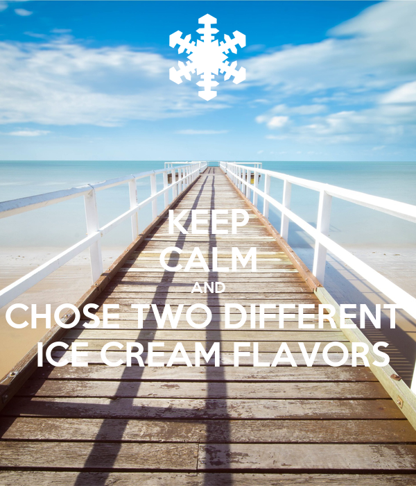 KEEP CALM AND CHOSE TWO DIFFERENT   ICE CREAM FLAVORS