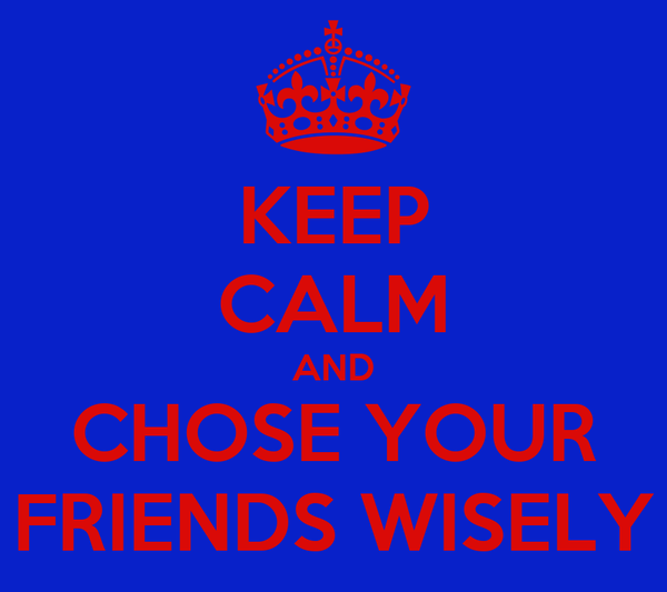 KEEP CALM AND CHOSE YOUR FRIENDS WISELY