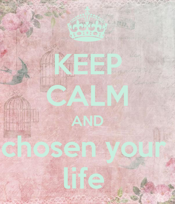KEEP CALM AND chosen your  life