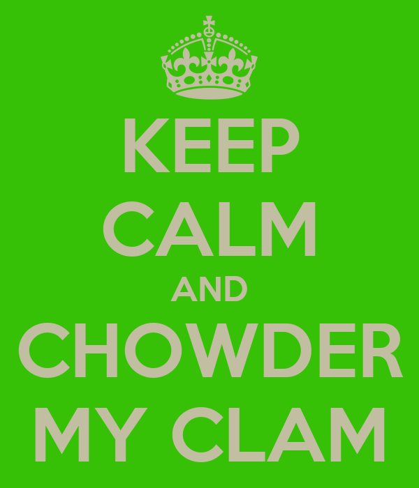 KEEP CALM AND CHOWDER MY CLAM