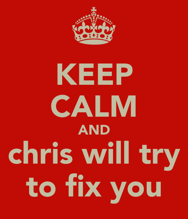 KEEP CALM AND chris will try to fix you