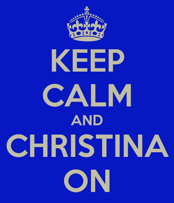 KEEP CALM AND CHRISTINA ON