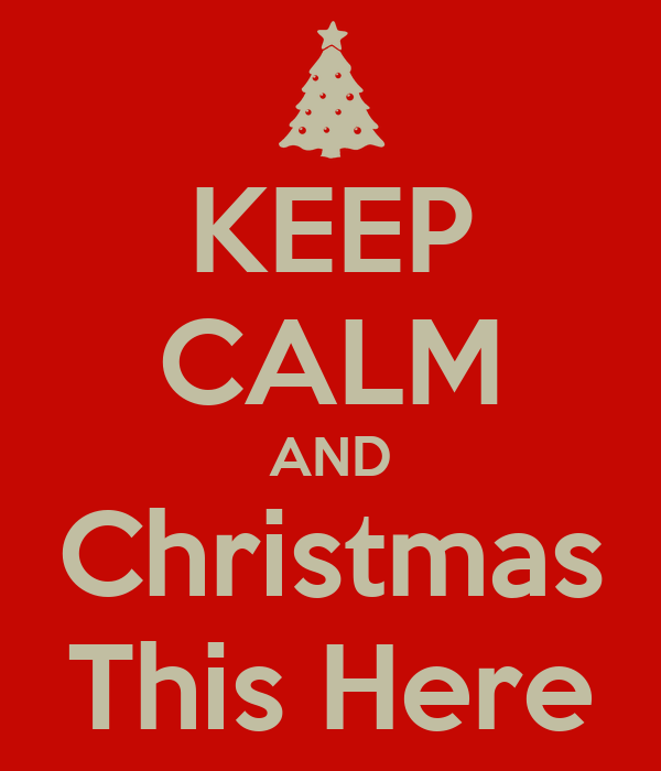 KEEP CALM AND Christmas This Here