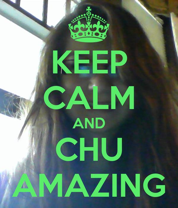 KEEP CALM AND CHU AMAZING