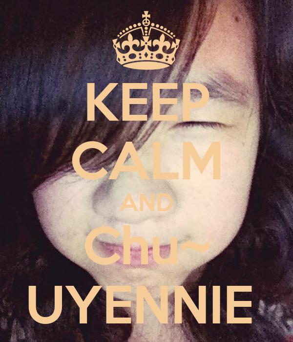KEEP CALM AND Chu~ UYENNIE