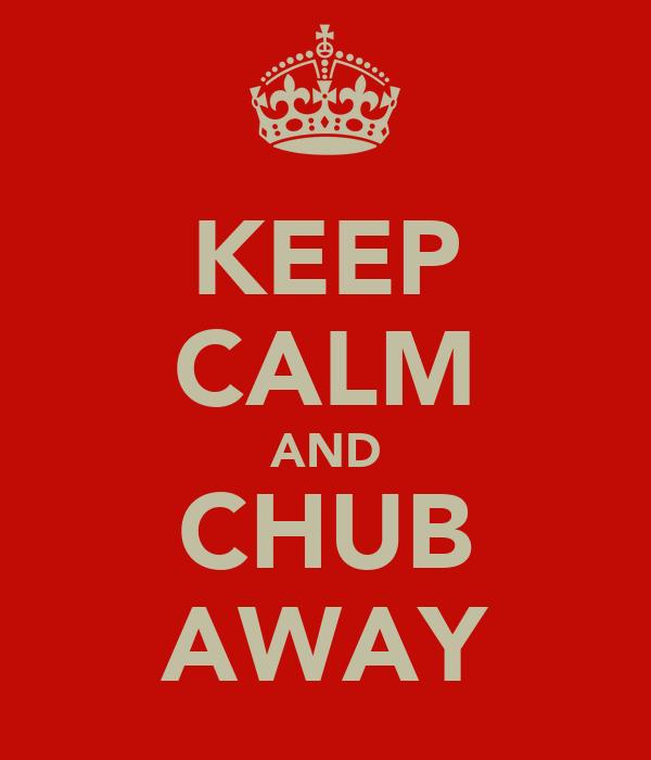 KEEP CALM AND CHUB AWAY