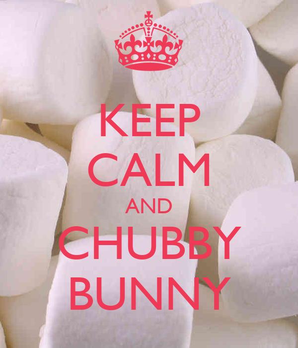 KEEP CALM AND CHUBBY BUNNY
