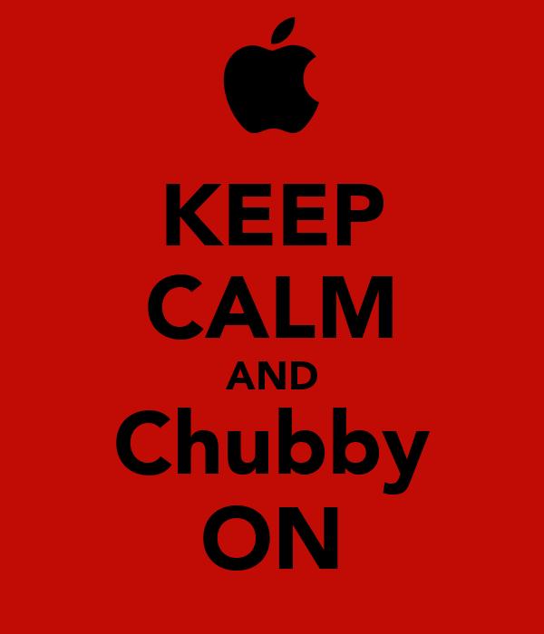 KEEP CALM AND Chubby ON