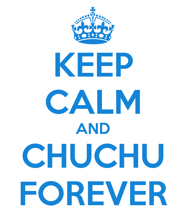 KEEP CALM AND CHUCHU FOREVER