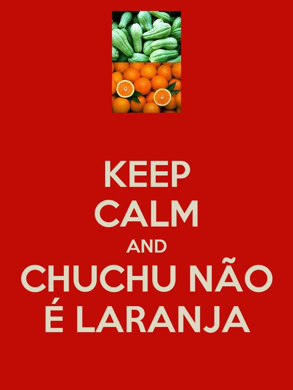 KEEP CALM AND CHUCHU NÃO É LARANJA