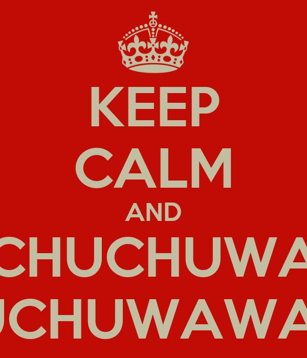 KEEP CALM AND CHUCHUWA CHUCHUWAWAWA