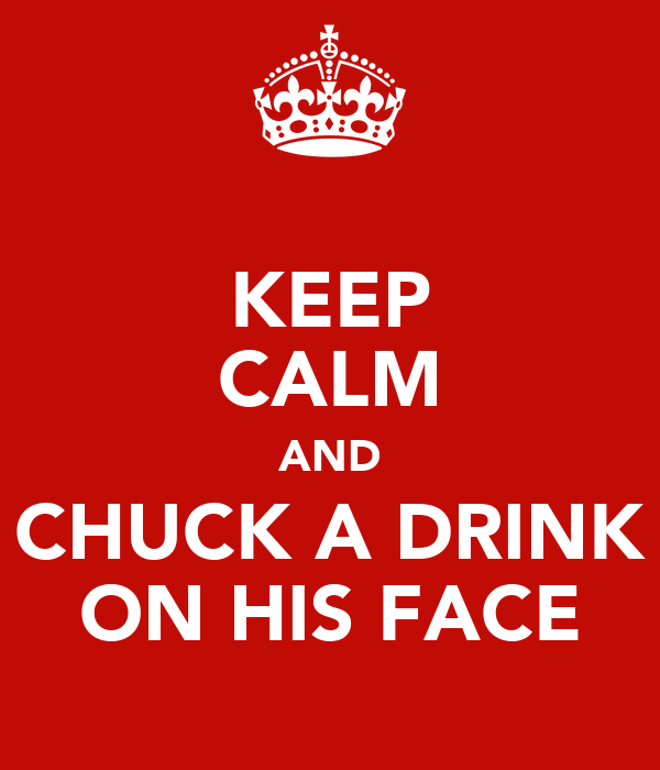KEEP CALM AND CHUCK A DRINK ON HIS FACE