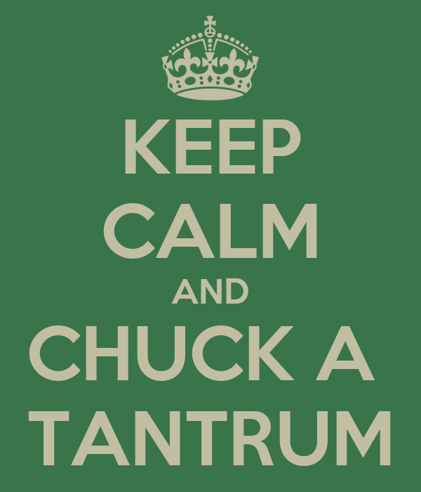 KEEP CALM AND CHUCK A  TANTRUM