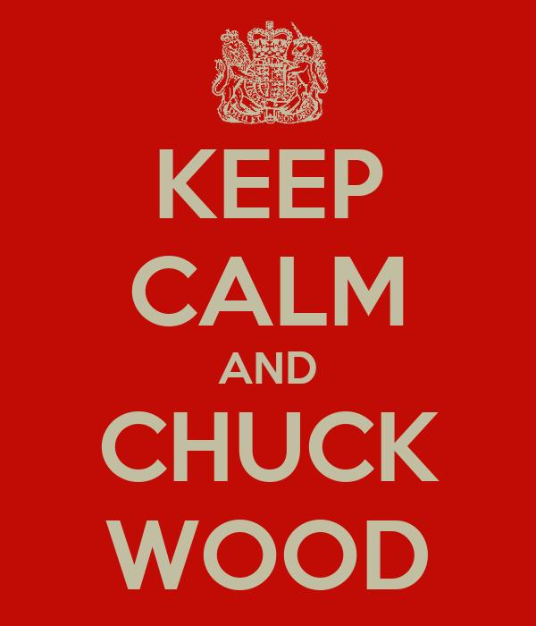 KEEP CALM AND CHUCK WOOD