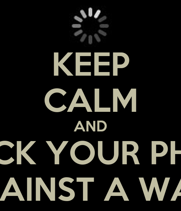 KEEP CALM AND CHUCK YOUR PHONE AGAINST A WALL