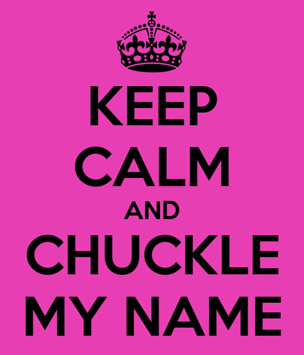 KEEP CALM AND CHUCKLE MY NAME