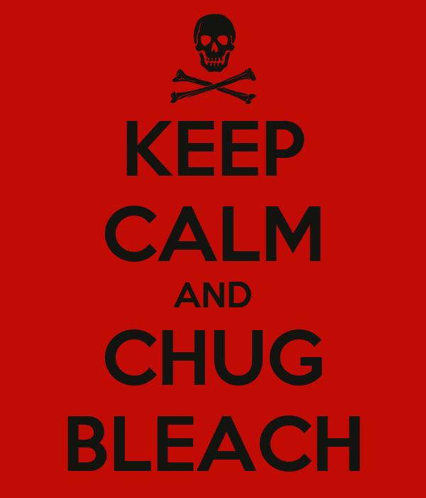 KEEP CALM AND CHUG BLEACH