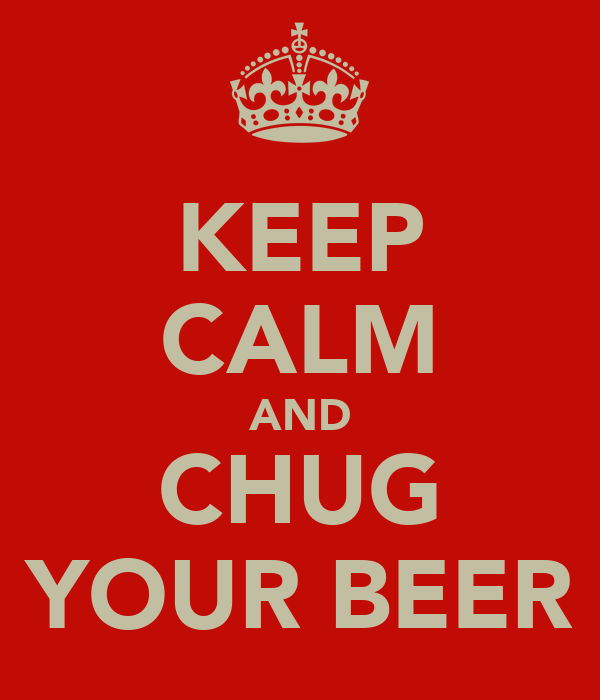 KEEP CALM AND CHUG YOUR BEER