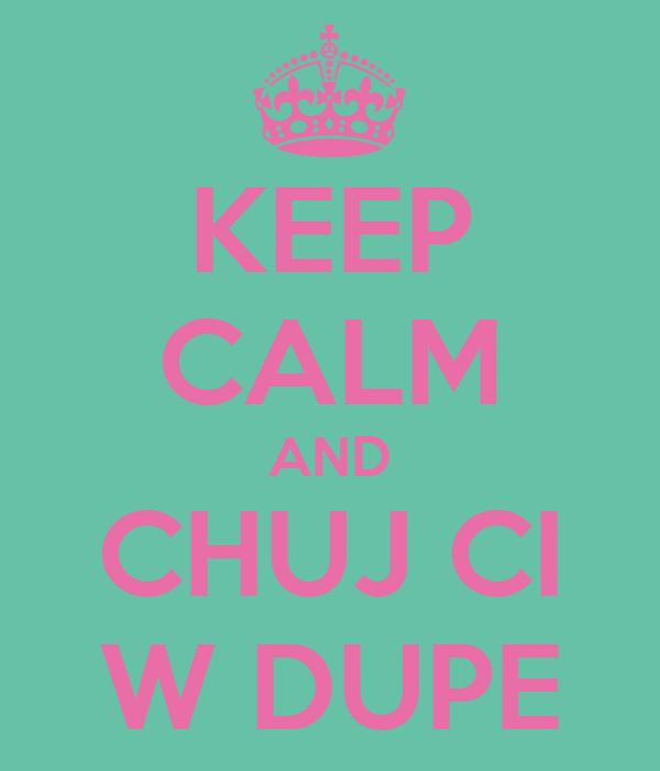 KEEP CALM AND CHUJ CI W DUPE