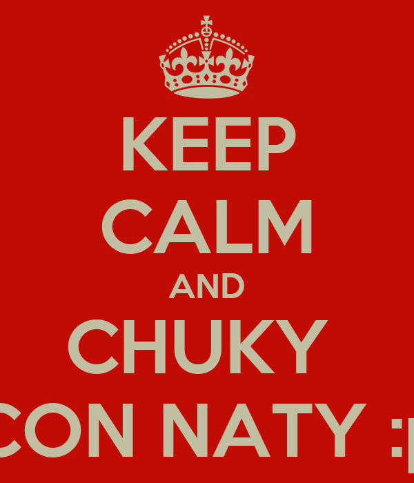 KEEP CALM AND CHUKY  CON NATY :p
