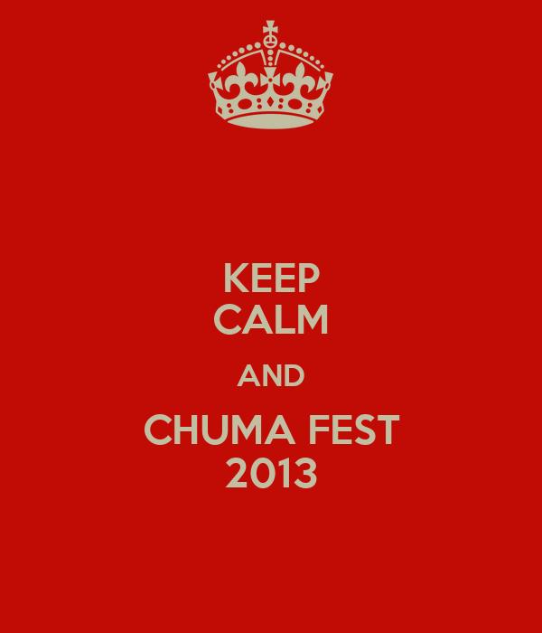 KEEP CALM AND CHUMA FEST 2013