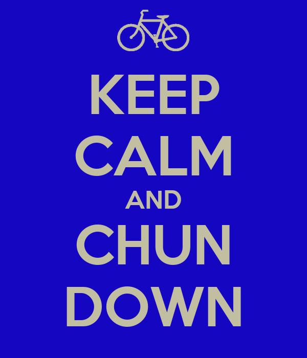 KEEP CALM AND CHUN DOWN
