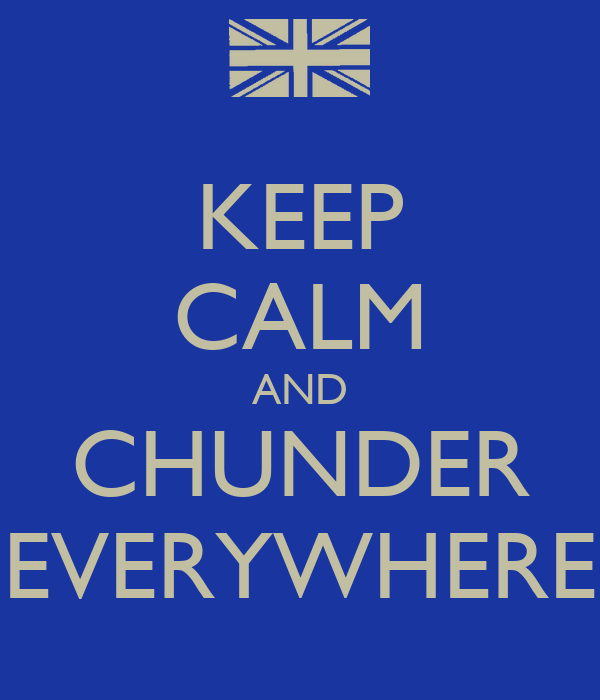 KEEP CALM AND CHUNDER EVERYWHERE