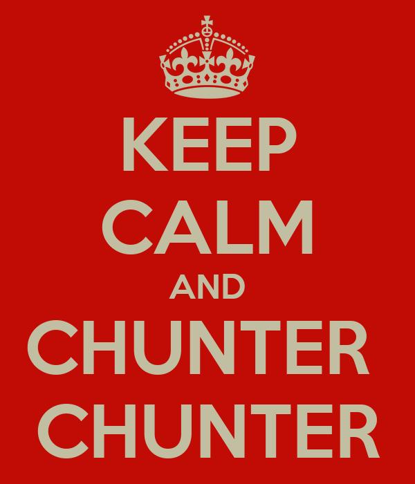 KEEP CALM AND CHUNTER  CHUNTER
