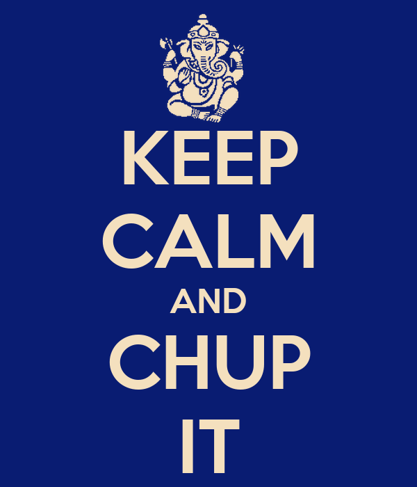KEEP CALM AND CHUP IT