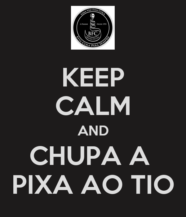 KEEP CALM AND CHUPA A  PIXA AO TIO