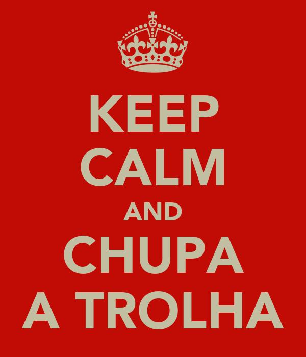 KEEP CALM AND CHUPA A TROLHA