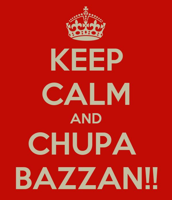 KEEP CALM AND CHUPA  BAZZAN!!