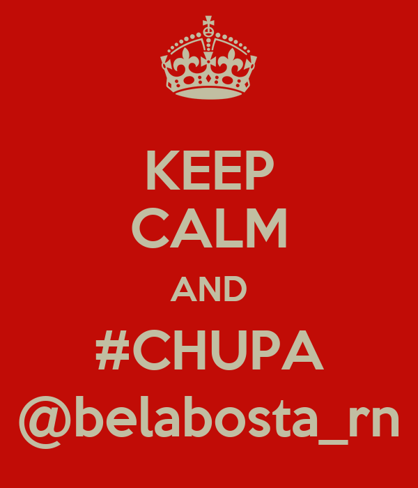 KEEP CALM AND #CHUPA @belabosta_rn