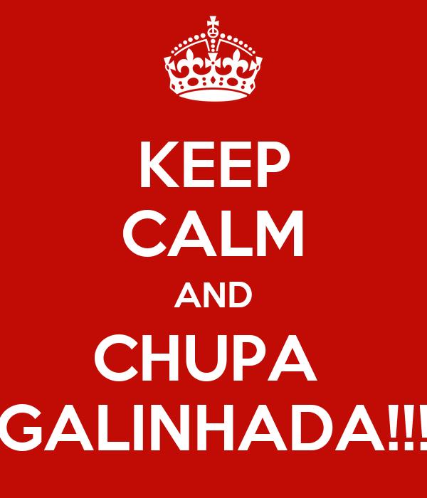 KEEP CALM AND CHUPA  GALINHADA!!!