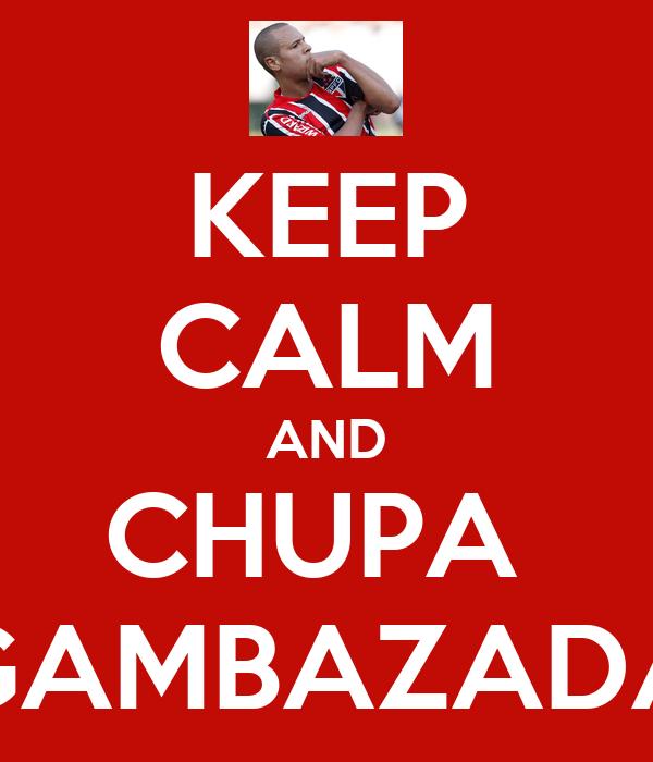 KEEP CALM AND CHUPA  GAMBAZADA