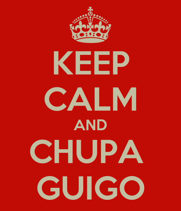 KEEP CALM AND CHUPA  GUIGO
