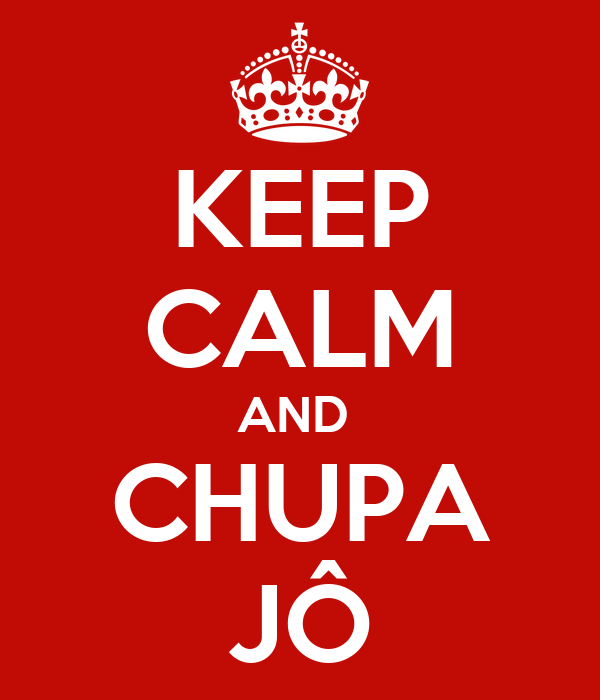 KEEP CALM AND  CHUPA JÔ