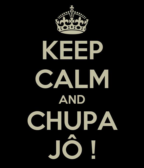 KEEP CALM AND CHUPA JÔ !