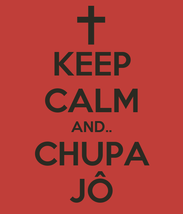 KEEP CALM AND.. CHUPA JÔ
