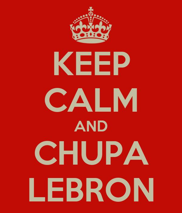 KEEP CALM AND CHUPA LEBRON