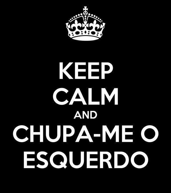 KEEP CALM AND CHUPA-ME O ESQUERDO