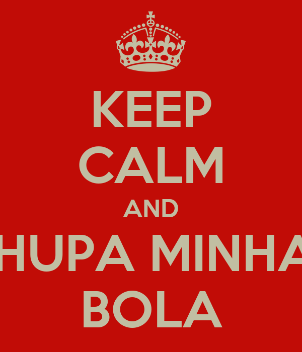 KEEP CALM AND CHUPA MINHAS BOLA