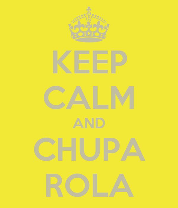 KEEP CALM AND CHUPA ROLA