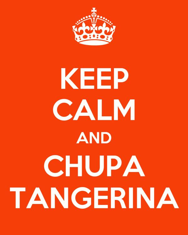 KEEP CALM AND CHUPA TANGERINA