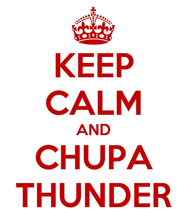 KEEP CALM AND CHUPA THUNDER