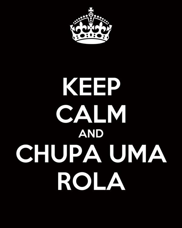 KEEP CALM AND CHUPA UMA ROLA