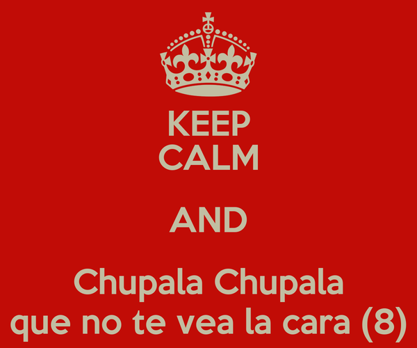 KEEP CALM AND Chupala Chupala que no te vea la cara (8)