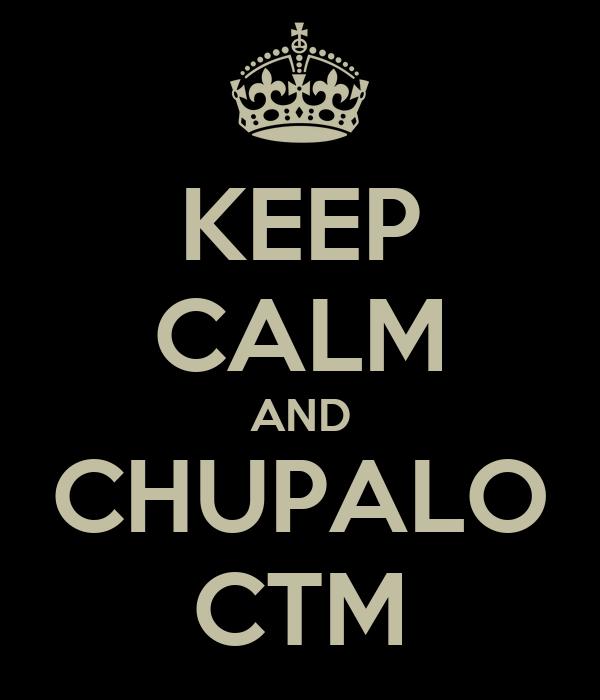 KEEP CALM AND CHUPALO CTM