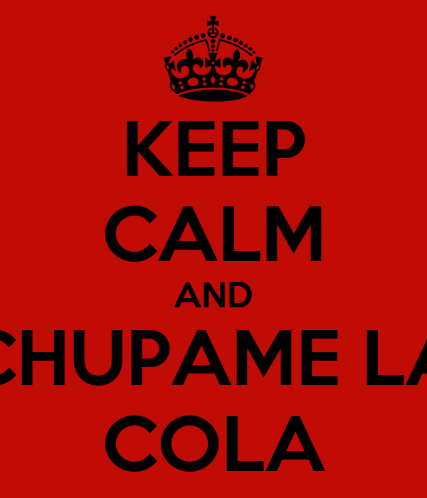 KEEP CALM AND CHUPAME LA COLA