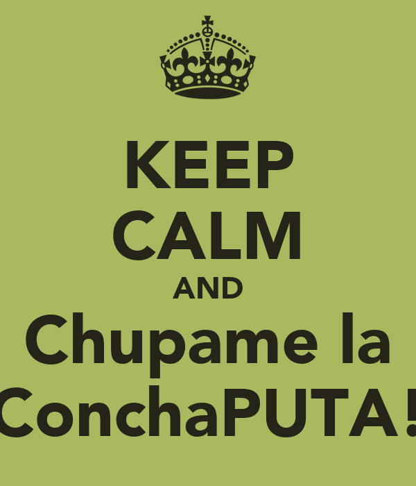 KEEP CALM AND Chupame la ConchaPUTA!